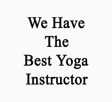 We Have The Best Yoga Instructor  Unisex T-Shirt