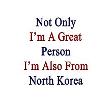 Not Only I'm A Great Person I'm Also From North Korea  Photographic Print