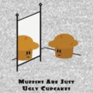 Muffins Are Just Ugly Cupcakes by philipbh
