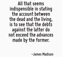 All that seems indispensible in stating the account between the dead and the living, is to see that the debts against the latter do not exceed the advances made by the former. by Quotr