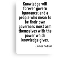 Knowledge will forever govern ignorance; and a people who mean to be their own governors must arm themselves with the power which knowledge gives. Canvas Print