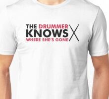 The Drummer knows where she is gone Unisex T-Shirt