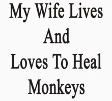 My Wife Lives And Loves To Heal Monkeys  by supernova23