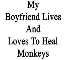 My Boyfriend Lives And Loves To Heal Monkeys  by supernova23