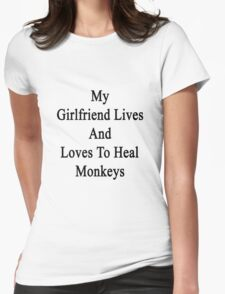 My Girlfriend Lives And Loves To Heal Monkeys  Womens Fitted T-Shirt
