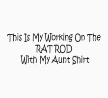 This Is My Working On The Rat Rod With My Aunt Shirt by Gear4Gearheads
