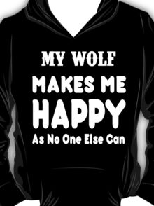 My Wolf Makes Me Happy As No One Else Can - T-shirts & Hoodies T-Shirt