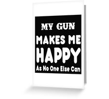 My Gun Makes Me Happy As No One Else Can - T-shirts & Hoodies Greeting Card