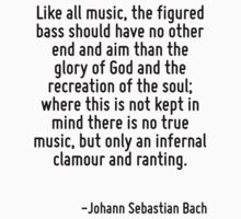 Like all music, the figured bass should have no other end and aim than the glory of God and the recreation of the soul; where this is not kept in mind there is no true music, but only an infernal cla by Quotr