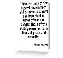 The operations of the federal government will be most extensive and important in times of war and danger; those of the state governments, in times of peace and security. Greeting Card