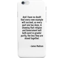 And I have no doubt that every new example will succeed, as every past one has done, in showing that religion and Government will both exist in greater purity, the less they are mixed together. iPhone Case/Skin