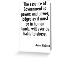 The essence of Government is power; and power, lodged as it must be in human hands, will ever be liable to abuse. Greeting Card