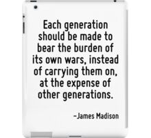 Each generation should be made to bear the burden of its own wars, instead of carrying them on, at the expense of other generations. iPad Case/Skin