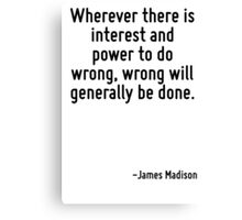 Wherever there is interest and power to do wrong, wrong will generally be done. Canvas Print