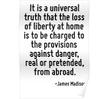 It is a universal truth that the loss of liberty at home is to be charged to the provisions against danger, real or pretended, from abroad. Poster