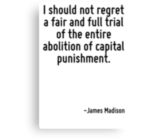 I should not regret a fair and full trial of the entire abolition of capital punishment. Canvas Print