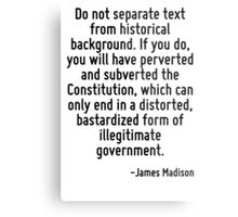 Do not separate text from historical background. If you do, you will have perverted and subverted the Constitution, which can only end in a distorted, bastardized form of illegitimate government. Metal Print