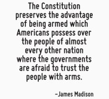 The Constitution preserves the advantage of being armed which Americans possess over the people of almost every other nation where the governments are afraid to trust the people with arms. by Quotr