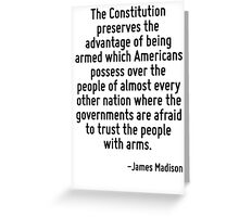 The Constitution preserves the advantage of being armed which Americans possess over the people of almost every other nation where the governments are afraid to trust the people with arms. Greeting Card