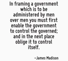 In framing a government which is to be administered by men over men you must first enable the government to control the governed; and in the next place oblige it to control itself. by Quotr