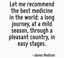 Let me recommend the best medicine in the world: a long journey, at a mild season, through a pleasant country, in easy stages. by Quotr