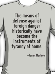 The means of defense against foreign danger historically have become the instruments of tyranny at home. T-Shirt