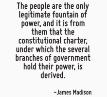 The people are the only legitimate fountain of power, and it is from them that the constitutional charter, under which the several branches of government hold their power, is derived. by Quotr