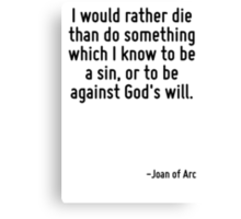I would rather die than do something which I know to be a sin, or to be against God's will. Canvas Print