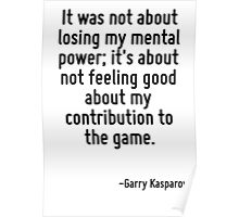 It was not about losing my mental power; it's about not feeling good about my contribution to the game. Poster