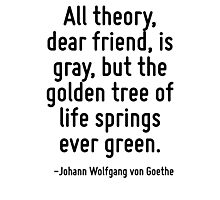All theory, dear friend, is gray, but the golden tree of life springs ever green. Photographic Print