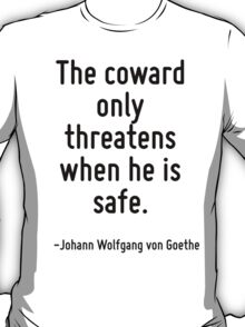 The coward only threatens when he is safe. T-Shirt