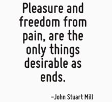 Pleasure and freedom from pain, are the only things desirable as ends. by Quotr