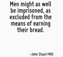 Men might as well be imprisoned, as excluded from the means of earning their bread. by Quotr