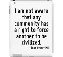 I am not aware that any community has a right to force another to be civilized. iPad Case/Skin