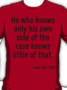 He who knows only his own side of the case knows little of that. T-Shirt
