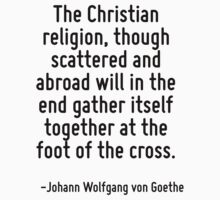 The Christian religion, though scattered and abroad will in the end gather itself together at the foot of the cross. by Quotr