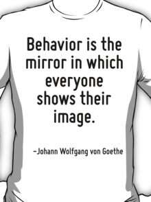 Behavior is the mirror in which everyone shows their image. T-Shirt