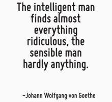 The intelligent man finds almost everything ridiculous, the sensible man hardly anything. by Quotr