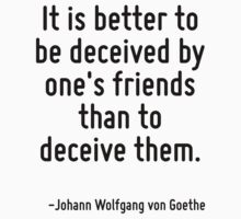 It is better to be deceived by one's friends than to deceive them. by Quotr