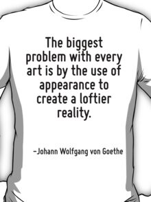 The biggest problem with every art is by the use of appearance to create a loftier reality. T-Shirt