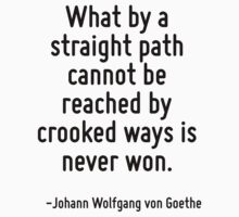 What by a straight path cannot be reached by crooked ways is never won. by Quotr