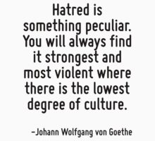 Hatred is something peculiar. You will always find it strongest and most violent where there is the lowest degree of culture. by Quotr