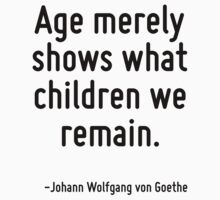 Age merely shows what children we remain. by Quotr