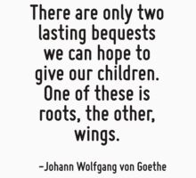 There are only two lasting bequests we can hope to give our children. One of these is roots, the other, wings. by Quotr