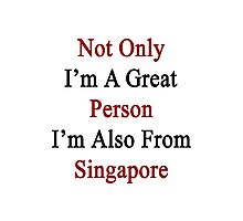 Not Only I'm A Great Person I'm Also From Singapore  Photographic Print