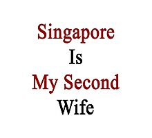 Singapore Is My Second Wife  Photographic Print