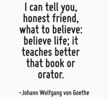 I can tell you, honest friend, what to believe: believe life; it teaches better that book or orator. by Quotr