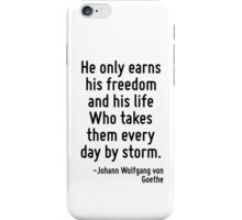 He only earns his freedom and his life Who takes them every day by storm. iPhone Case/Skin