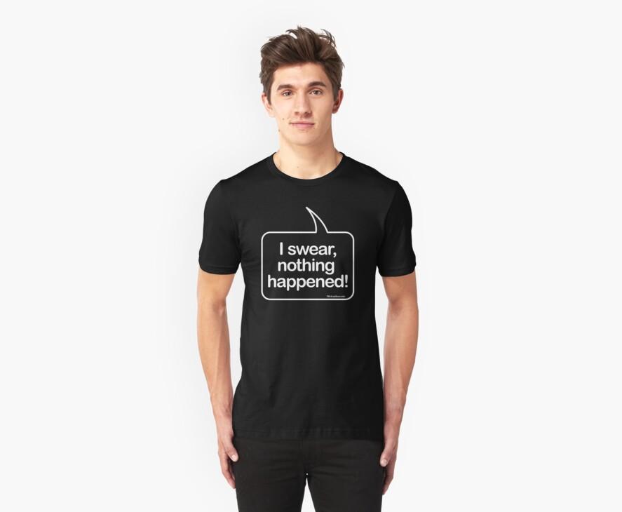 I swear, nothing happenend (funny speech bubble t-shirt) by dropSoul