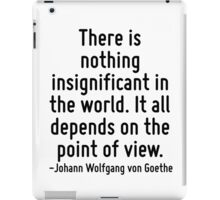 There is nothing insignificant in the world. It all depends on the point of view. iPad Case/Skin